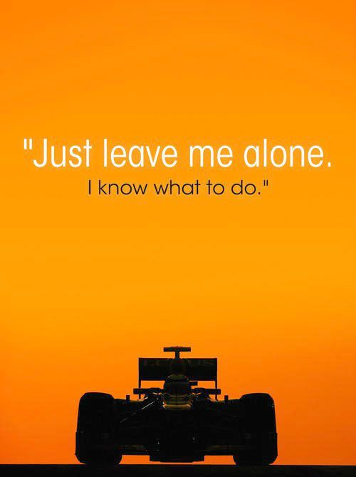 """Just leave me alone. I know what to do."" Kimi Raikkonen"